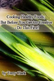 Cooking Healthy Foods: But Before You Get too Creative - Do This First!