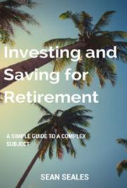 Investing and Saving for Retirement: A Simple Guide to a Complex Subject