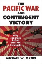 The Pacific War And Contingent Victory: Why Japanese Defeat Was Not Inevitable