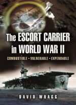Escort Carrier Of The Second World War: Combustible, Vulnerable And Expendable!