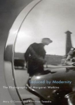 Download ebook Seduced By Modernity: The Photography Of Margaret Watkins