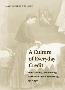 Download ebook A Culture Of Everyday Credit: Housekeeping, Pawnbroking, & Governance In Mexico City, 1750-1920