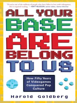 Download All Your Base Are Belong to Us: How Fifty Years of Videogames Conquered Pop Culture