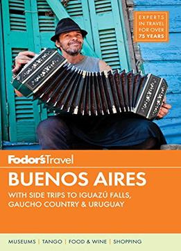 Download Fodor's Buenos Aires: With Side Trips To Iguazu Falls, Gaucho Country & Uruguay (full-color Travel Guide)