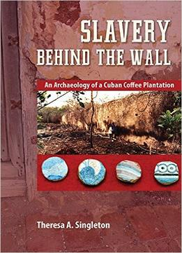 Download Slavery Behind The Wall: An Archaeology Of A Cuban Coffee Plantation