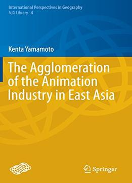 Download ebook The Agglomeration Of The Animation Industry In East Asia (International Perspectives in Geography)