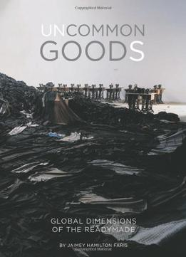 Download ebook Uncommon Goods: Global Dimensions Of The Readymade