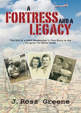 Download A Fortress & A Legacy: The Gift Of A Wwii Bombardier's True Story To The Daughter He Never Knew