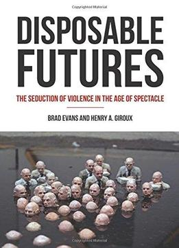 Download ebook Disposable Futures: The Seduction Of Violence In The Age Of Spectacle