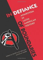 In Defiance Of Boundaries: Anarchism In Latin American History