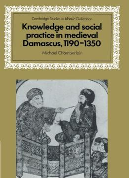 Download Knowledge & Social Practice In Medieval Damascus, 1190-1350