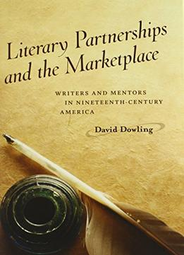 Download Literary Partnerships & The Marketplace: Writers & Mentors In Nineteenth-century America