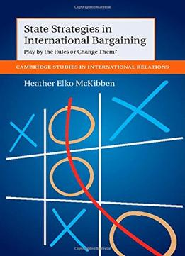 Download ebook State Strategies In International Bargaining: Play By The Rules Or Change Them?