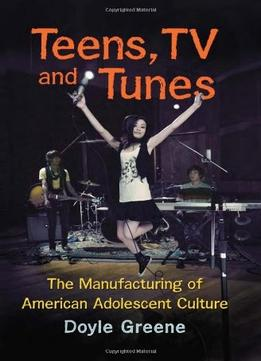 Download Teens, Tv & Tunes: The Manufacturing Of American Adolescent Culture