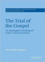 The Trial Of The Gospel: An Apologetic Reading Of Luke's Trial Narratives