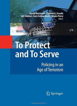 Download ebook To Protect & To Serve: Policing In An Age Of Terrorism: Policing In The Years Of Terrorism By David Weisburd