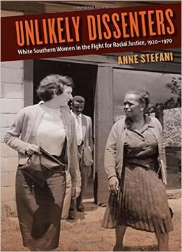 Download Unlikely Dissenters: White Southern Women In The Fight For Racial Justice, 1920-1970
