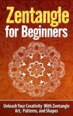 Zentangle for Beginners – Unleash Your Creativity With Zentangle Art, Patterns, and Shapes