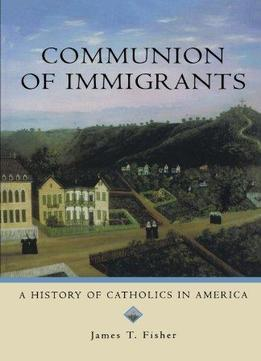 Download Communion Of Immigrants: A History Of Catholics In America