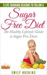 Sugar Free: 9 Life Changing Reasons To Follow A Sugar Free Diet: The Healthy Lifestyle Guide To Sugar Free Diets