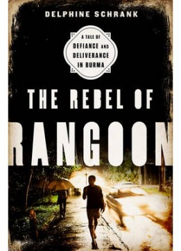 Download The Rebel Of Rangoon: A Tale Of Defiance & Deliverance In Burma