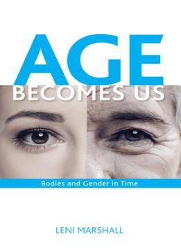 Download Age Becomes Us: Constructions Of Bodies & Gender