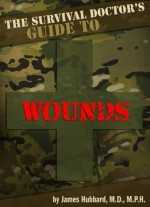 The Survival Doctor's Guide to Wounds: What to Do When There Is No Doctor