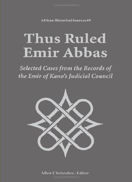 Thus-Ruled-Emir-Abbas-Selected-Casese-From-The-Records-Of-The-Emir-Of-Kanos-Judicial-Council-african-Historical-Sources
