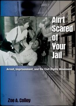 Download Ain't Scared of Your Jail: Arrest, Imprisonment, & the Civil Rights Movement
