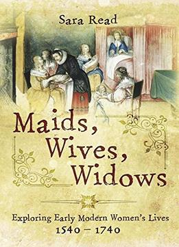 Download Maids, Wives, Widows: Exploring Early Modern Women's Lives 1540 - 1714