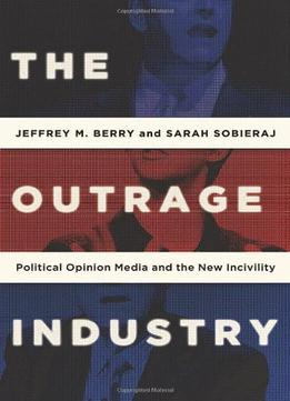 Download The Outrage Industry: Political Opinion Media & The New Incivility
