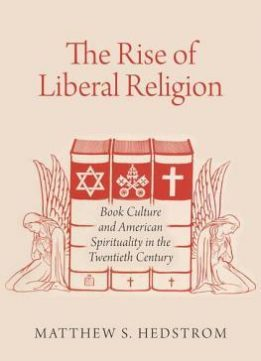 Download The Rise Of Liberal Religion: Book Culture & American Spirituality In The Twentieth Century