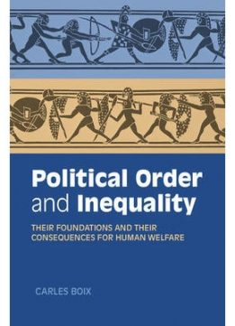 Download Political Order & Inequality: Their Foundations & Their Consequences For Human Welfare