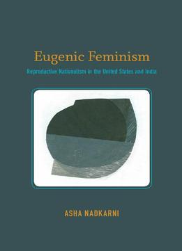 Download Eugenic Feminism: Reproductive Nationalism In The United States & India