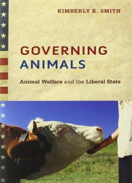Download Governing Animals: Animal Welfare & The Liberal State
