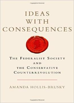 Download Ideas With Consequences: The Federalist Society & The Conservative Counterrevolution