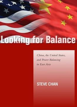 Download Looking For Balance: China, The United States, & Power Balancing In East Asia
