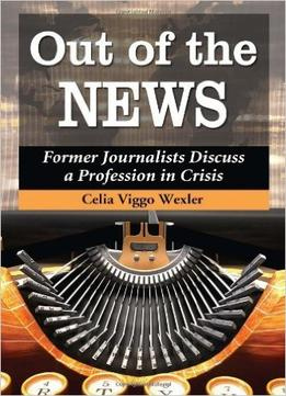Download Out Of The News: Former Journalists Discuss A Profession In Crisis