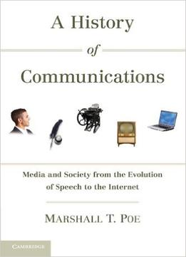 Download A History Of Communications: Media & Society From The Evolution Of Speech To The Internet