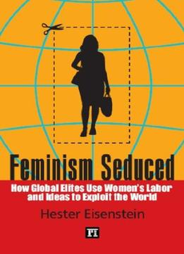 Download Feminism Seduced: How Global Elites Use Women's Labor & Ideas To Exploit The World