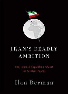 Download Iran's Deadly Ambition: The Islamic Republic's Quest for Global Power