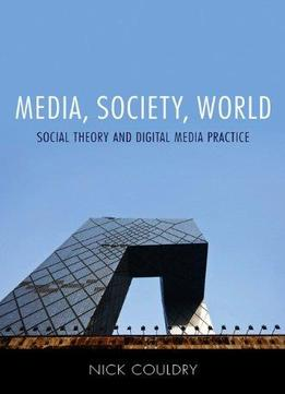 Download Media, Society, World: Social Theory & Digital Media Practice