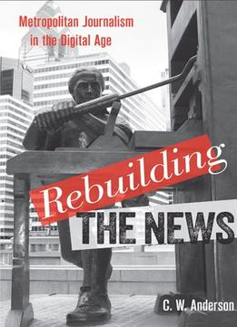 Rebuilding-The-News-Metropolitan-Journalism-In-The-Digital-Age