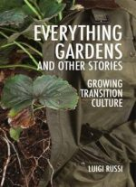 Everything Gardens And Other Stories: Growing Transition Culture