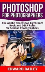 Photoshop for Photographers (2 in 1): The Adobe Photoshop Lightroom Book and DSLR Rules for Serious Photographers!