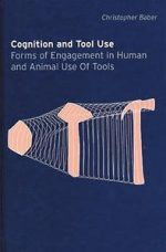 Cognition and Tool Use: Forms of Engagement in Human and Animal Use of Tools