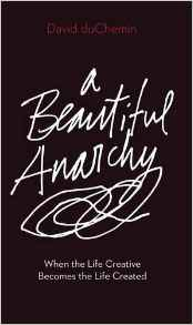 Download A Beautiful Anarchy: When the Life Creative Becomes the Life Created