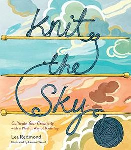 Download ebook Knit the Sky: Cultivate Your Creativity with a Playful Way of Knitting