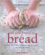 All You Knead Is Bread: Over 50 Recipes from Around the World to Bake