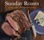 Sunday Roasts: A Year's Worth of Mouthwatering Roasts, from Old-Fashioned Pot Roasts to Glorious Turkeys, and Legs of
